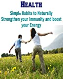 Health: Simple Habits to Naturally strengthen your Immunity and Boost your Energy: (strong immunity, health, boost energy, healthy habits, good habits)