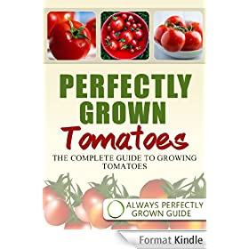 Perfectly Grown Tomatoes - the complete guide to growing tomatoes (English Edition)