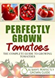 Perfectly Grown Tomatoes - the complete guide to growing tomatoes