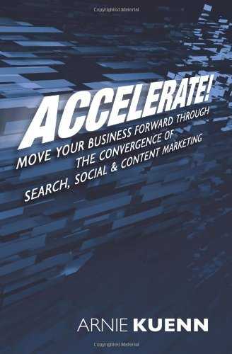 Accelerate!: Move Your Business Forward Through the Convergence of Search, Social & Content Marketing, Arnie Kuenn