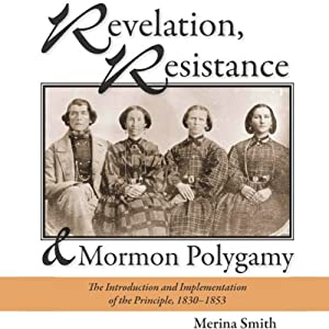 Revelation, Resistance, and Mormon Polygamy: The Introduction and Implementation of the Principle, 1830-1853 | [Merina Smith]