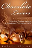 Chocolate Lovers: A Collection of Chocolate Quotes, Sayings and Scrumptious Chocolatey Facts