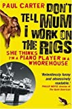 Don't Tell Mum I Work on the Rigs: (She Thinks I'm a Piano Player in a Whorehouse) by Paul Carter ( 2007 ) Paperback Paul Carter