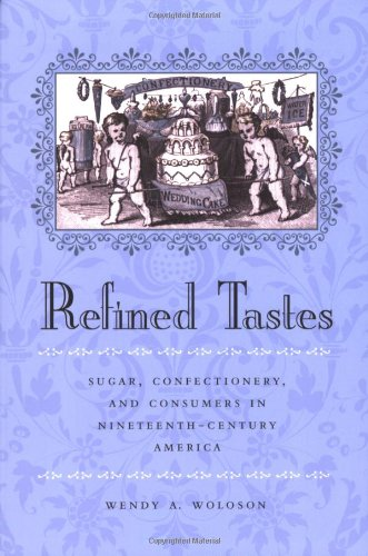 Refined Tastes: Sugar, Confectionery, and Consumers in Nineteenth-Century America (The Johns Hopkins University Studies