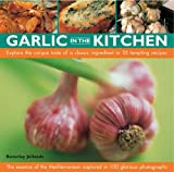 Beverley Jollands Garlic in the Kitchen: The Essence of the Mediterranean - 35 Recipes Using a Classic and Evocative Ingredient Shown in 100 Glorious Photographs