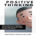 Positive Thinking: The Secrets to Improve Your Happiness, Mindset, Relationships, and Start Living Life Now! | Kellie Sullivan
