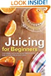 Juicing for Beginners: The Essential...