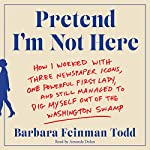 Pretend I'm Not Here: How I Worked with Three Newspaper Icons, One Powerful First Lady, and Still Managed to Dig Myself Out of the Washington Swamp | Barbara Feinman Todd