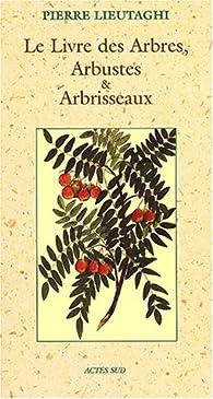 Le Livre des Arbres, Arbustes et Arbrisseaux par Pierre Lieutaghi