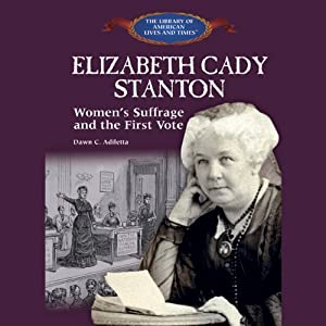 Elizabeth Cady Stanton: Women's Suffrage and the First Vote | [Dawn C. Adiletta]
