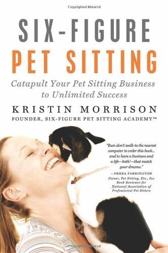 Six-Figure Pet Sitting: Catapult Your Pet Sitting Business to Unlimited Success by Kristin Morrison (2011-01-03) (Six Figure Pet Sitting compare prices)