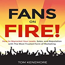 Fans on Fire: How to Skyrocket Your Leads, Sales, and Reputation with the Most Trusted Form of Marketing Audiobook by Tom Kenemore Narrated by Tom Kenemore