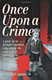 Jimmy Cryans Once Upon a Crime: I Grew Up in Britain's Hardest City, Where the Only Way to Survive Was on Your Wits.