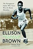 "Ellison ""Tarzan"" Brown: The Narragansett Indian Who Twice Won the Boston Marathon (0786424168) by Michael Ward"