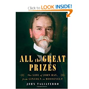 All the Great Prizes: The Life of John Hay, from Lincoln to Roosevelt by