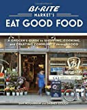 Bi-Rite Markets Eat Good Food: A Grocers Guide to Shopping, Cooking & Creating Community Through Food