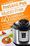 Instant Pot Gluten Free: 40 Healthy, Easy, Delicious & Nutritious Gluten-Free Recipes (Instant Pot Cookbooks Book 4)