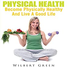 Physical Health: Become Physically Healthy and Live a Good Life (       UNABRIDGED) by Wilbert Green Narrated by Clare Feighan