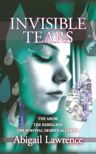Invisible Tears: The Abuse The Rebellion The Survival despite all odds