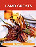 Lamb Greats: Delicious Lamb Recipes, the Top 91 Lamb Recipes Jo Franks