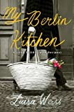 My Berlin Kitchen: A Love Story (with Recipes) [Hardcover] [2012] (Author) Luisa Weiss