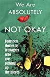 We Are Absolutely Not Okay: Fourteen Stories By Teenagers Who Are Picking Up the Pieces