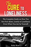 The Cure To Loneliness- The Complete Guide on How Not to feel Alone, Lonely or Loneliness Even When You Are by Yourself (Depression, Emotional, Trauma, codependency)