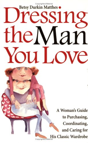 Dressing the Man You Love: A Woman's Guide to Purchasing, Coordinating, and Caring for His Classic Wardrobe