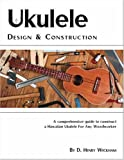Ukulele Design and Construction: A comprehenisve guide to construct a Hawaiian Ukulele For Any Woodworker