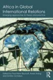 Africa in Global International Relations: Emerging approaches to theory and practice (Routledge Studies in African Politics and International Relations)