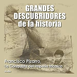 Francisco Pizarro: La conquista del imperio incaico [Francisco Pizarro: The Conquest of the Inca Empire] Audiobook