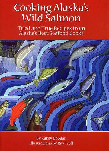Cooking Alaska's Wild Salmon by Kathy Doogan