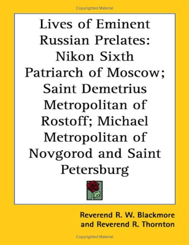 Lives of Eminent Russian Prelates: Nikon Sixth Patriarch of Moscow; Saint Demetrius Metropolitan of Rostoff; Michael Metropolitan of Novgorod and Saint Petersburg, R W BLACKMORE, R THORNTON
