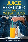 Juice Fasting For Weight Loss: Juice Cleansing Dieting Tips (1490532293) by Moore, Barbara