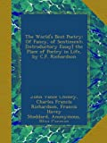 The Worlds Best Poetry: Of Fancy, of Sentiment; [Introductory Essay] the Place of Poetry in Life, by C.F. Richardson