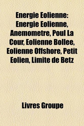 Energie Éolienne: Énergie Éolienne, Anémomètre, Poul La Cour, Éolienne Bollée, Éolienne Offshore, Petit Éolien, Limite de Betz
