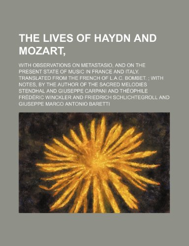The lives of Haydn and Mozart,; with observations on Metastasio, and on the present state of music in France and Italy. Translated from the French of ... notes, by the author of the Sacred melodies