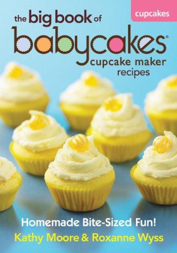 The Big Book of Babycakes Cupcake Maker Recipes: Homemade Bite-Sized Fun! - Kathy Moore