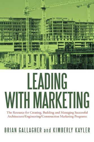 Leading with Marketing: The Resource for Creating, Building and Managing Successful Architecture/Engineering/Construction Marketing Programs