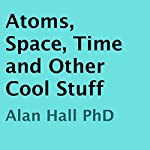 Atoms, Space, Time, and Other Cool Stuff | Alan Hall, PhD