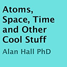 Atoms, Space, Time, and Other Cool Stuff (       UNABRIDGED) by Alan Hall, PhD Narrated by Daniel Polonka