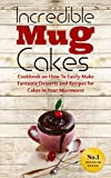 Incredible Mug Cakes: Cookbook on How To Easily Make Fantastic Desserts and Recipes for Cakes In Your Microwave - Perfect for Valentines Day