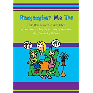 Remember Me Too: Child Bereavement in a Nutshell. A Handbook for Busy Healthcare Professionals When Supporting Children