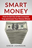 Smart Money: How To Get Out Of The Consumer Trap And Invest Your Money Wisely
