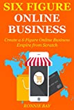 img - for Six Figure Online Business: Create a 6 Figure Online Business Empire from Scratch book / textbook / text book
