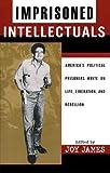 Imprisoned Intellectuals: America's Political Prisoners Write on Life, Liberation, and Rebellion (Transformative Politics Series, ed. Joy James)