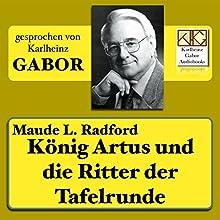 König Artus und die Ritter der Tafelrunde Hörbuch von Maude L. Radford Gesprochen von: Karlheinz Gabor