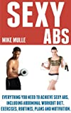 Sexy Abs: Everything you need to achieve sexy abs, including abdominal workout diet, exercises, routines, plans and motivation