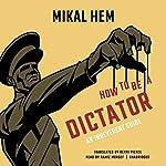 How to Be a Dictator: An Irreverent Guide | Mikal Hem,Kerri Pierce - translator