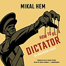How to Be a Dictator: An Irreverent Guide Audiobook by Mikal Hem, Kerri Pierce - translator Narrated by Ramiz Monsef